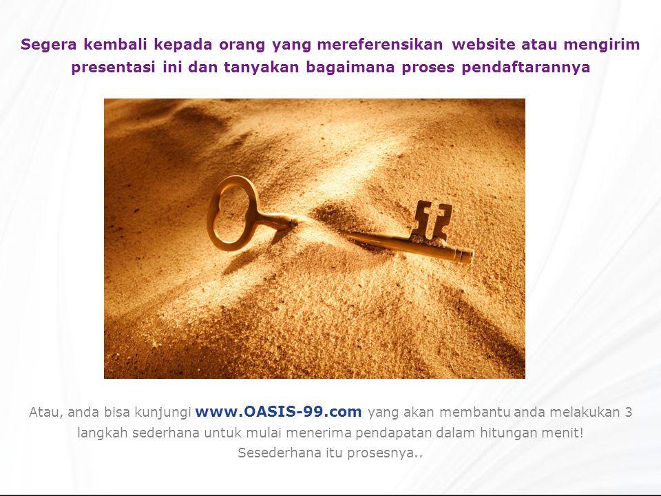 Segera kembali kepada orang yang mereferensikan website atau mengirim presentasi ini dan tanyakan bagaimana proses pendaftarannya Atau, anda bisa kunjungi www.OASIS-99.com yang akan membantu anda melakukan 3 langkah sederhana untuk mulai menerima pendapatan dalam hitungan menit.