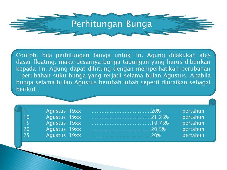 Perhitungan Bunga 1Agustus19xx………………………………20%pertahun 10Agustus 19xx………………………………21,25%pertahun 15Agustus19xx………………………………19,75%pertahun 20Agustus 19xx………………………………20,5%pertahun 25 Agustus19xx………………………………20%pertahun Contoh, bila perhitungan bunga untuk Tn.