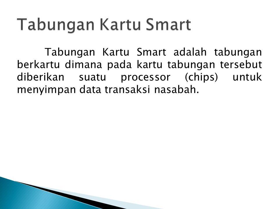 Tabungan Kartu Smart adalah tabungan berkartu dimana pada kartu tabungan tersebut diberikan suatu processor (chips) untuk menyimpan data transaksi nasabah.