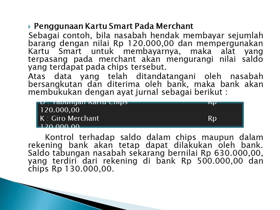  Penarikan Tunai Melalui Chips Sebagai contoh, apabila nasabah bersangkutan hendak menarik uang tunai melalui ATM dari chips sebesar Rp 50.000,00, maka dengan memasukkan PIN uang akan keluar dan bank akan membukukan dengan ayat jurnal sebagai berikut : Bila jumlah uang sebesar Rp 50.000,00 tersebut diambil melalui MS, yaitu dari rekening tabungan bersangkutan, maka ayat jurnalnya akan menjadi sebagai berikut : D : Tabungan Kartu ChipsRp 50.000,00 K : KasRp 50.000,00 D : TabunganRp 50.000,00 K : KasRp 50.000,00