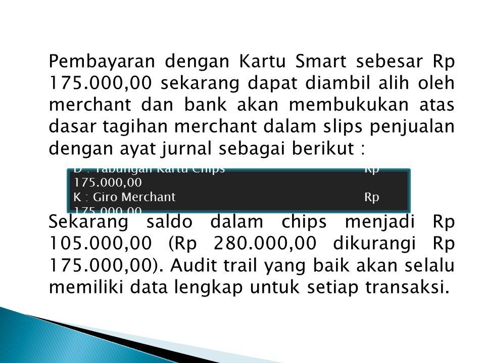 Pembayaran dengan Kartu Smart sebesar Rp 175.000,00 sekarang dapat diambil alih oleh merchant dan bank akan membukukan atas dasar tagihan merchant dalam slips penjualan dengan ayat jurnal sebagai berikut : Sekarang saldo dalam chips menjadi Rp 105.000,00 (Rp 280.000,00 dikurangi Rp 175.000,00).