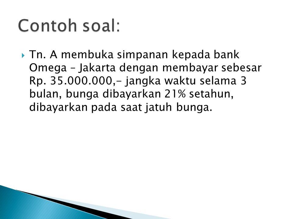  Tn. A membuka simpanan kepada bank Omega – Jakarta dengan membayar sebesar Rp. 35.000.000,- jangka waktu selama 3 bulan, bunga dibayarkan 21% setahu