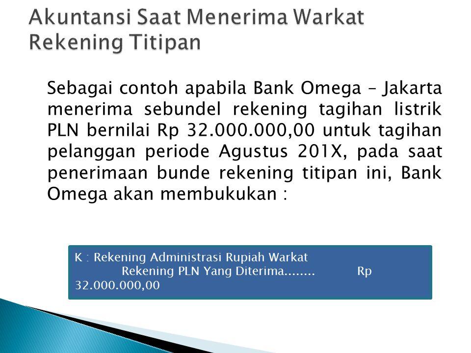 Sebagai contoh apabila Bank Omega – Jakarta menerima sebundel rekening tagihan listrik PLN bernilai Rp 32.000.000,00 untuk tagihan pelanggan periode Agustus 201X, pada saat penerimaan bunde rekening titipan ini, Bank Omega akan membukukan : K : Rekening Administrasi Rupiah Warkat Rekening PLN Yang Diterima........Rp 32.000.000,00