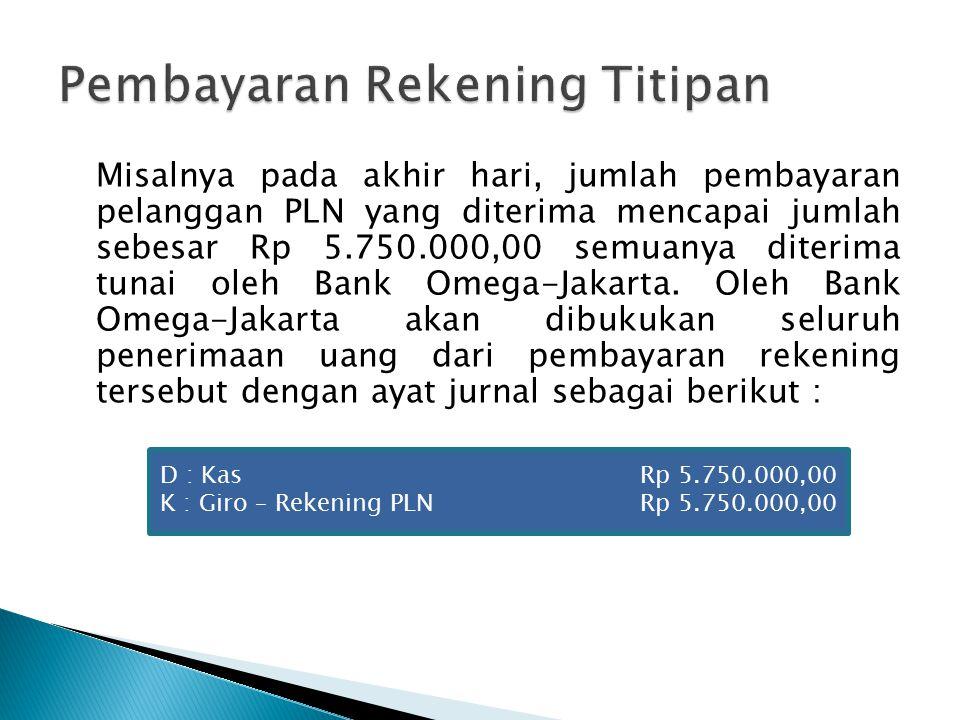 Misalnya pada akhir hari, jumlah pembayaran pelanggan PLN yang diterima mencapai jumlah sebesar Rp 5.750.000,00 semuanya diterima tunai oleh Bank Omega-Jakarta.