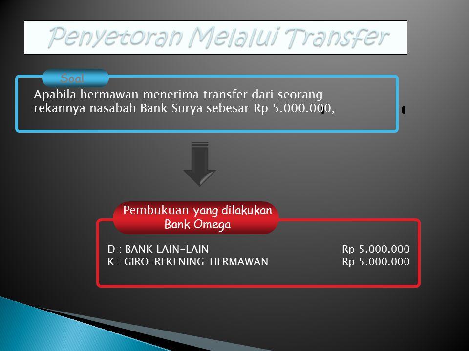 Pembukuan yang dilakukan Bank Omega Soal Apabila hermawan menerima transfer dari seorang rekannya nasabah Bank Surya sebesar Rp 5.000.000, D : BANK LAIN-LAINRp 5.000.000 K : GIRO-REKENING HERMAWANRp 5.000.000