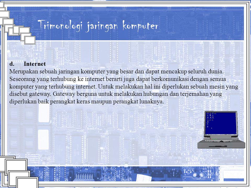 Trimonologi jaringan komputer d. Internet Merupakan sebuah jaringan komputer yang besar dan dapat mencakup seluruh dunia. Seseorang yang terhubung ke