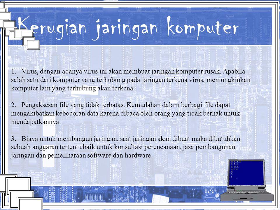 Kerugian jaringan komputer 1. Virus, dengan adanya virus ini akan membuat jaringan komputer rusak. Apabila salah satu dari komputer yang terhubung pad