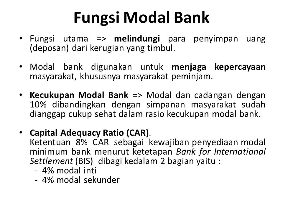 Fungsi Modal Bank Fungsi utama => melindungi para penyimpan uang (deposan) dari kerugian yang timbul. Modal bank digunakan untuk menjaga kepercayaan m