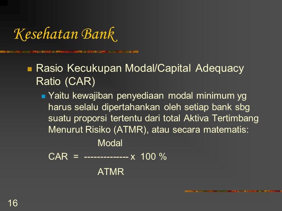 16 Kesehatan Bank Rasio Kecukupan Modal/Capital Adequacy Ratio (CAR) Yaitu kewajiban penyediaan modal minimum yg harus selalu dipertahankan oleh setia