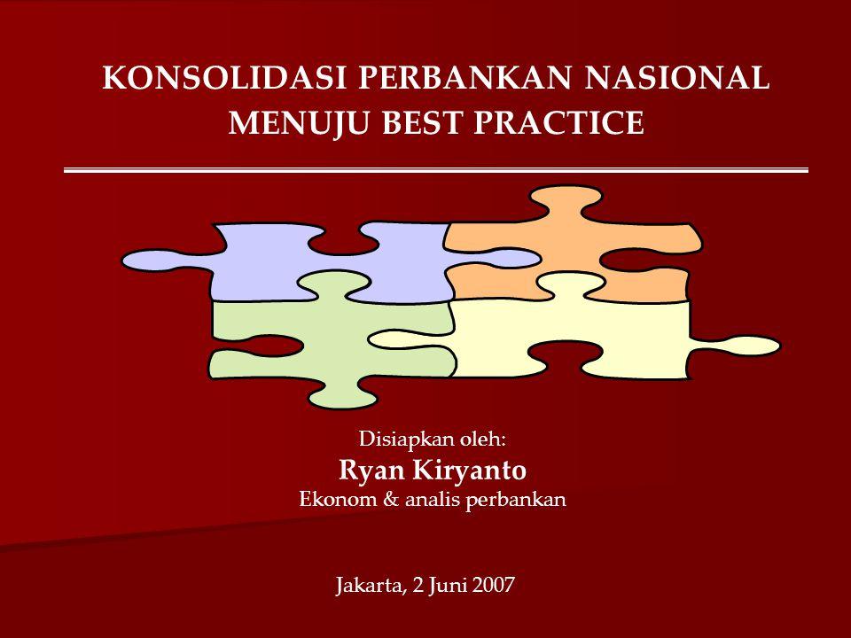 KONSOLIDASI PERBANKAN NASIONAL MENUJU BEST PRACTICE Disiapkan oleh: Ryan Kiryanto Ekonom & analis perbankan Jakarta, 2 Juni 2007
