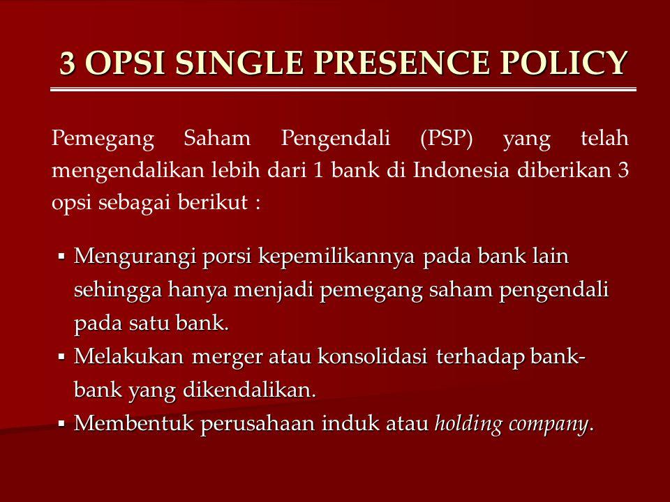 3 OPSI SINGLE PRESENCE POLICY Pemegang Saham Pengendali (PSP) yang telah mengendalikan lebih dari 1 bank di Indonesia diberikan 3 opsi sebagai berikut