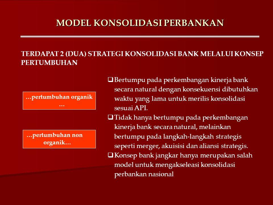 MODEL KONSOLIDASI PERBANKAN  Bertumpu pada perkembangan kinerja bank secara natural dengan konsekuensi dibutuhkan waktu yang lama untuk merilis konso