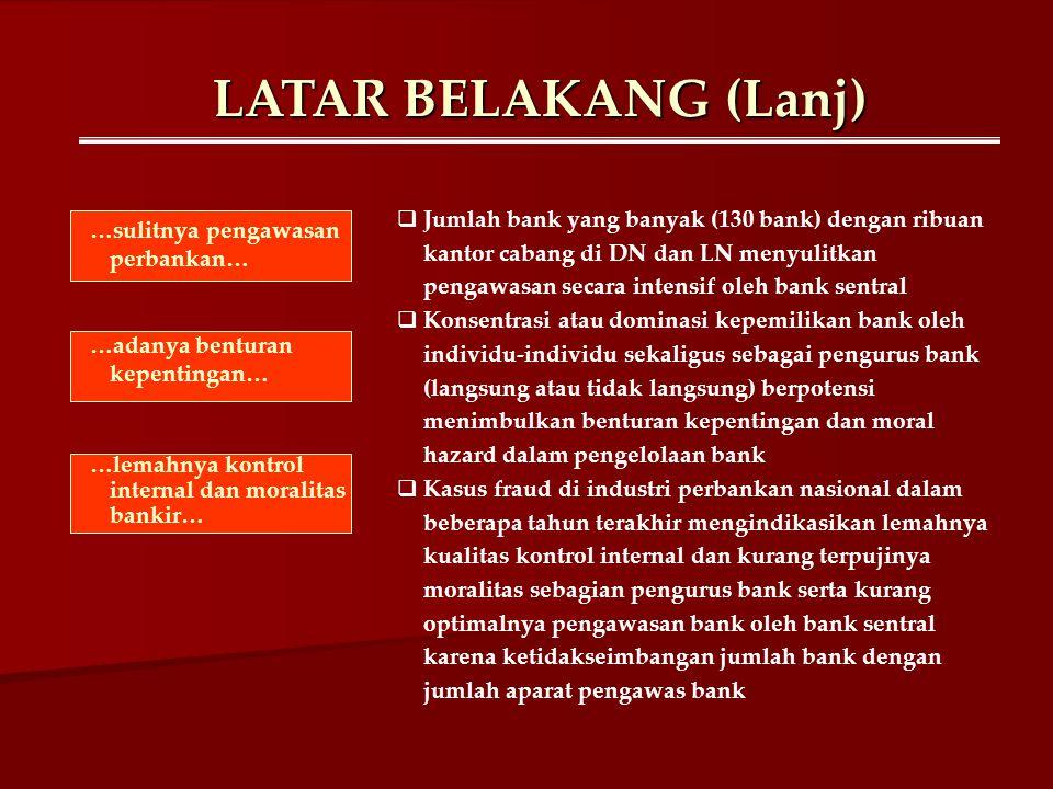 LATAR BELAKANG (Lanj)  Bank Indonesia mengeluarkan rekomendasi untuk percepatan penyehatan perbankan dalam kurun waktu 5 – 10 tahun ke depan  Bank Indonesia telah menyusun cetak biru Arsitektur Perbankan Indonesia (API) beserta visi, misi, dan arah yang ingin dicapai  Visi API adalah mencapai suatu sistem perbankan yang sehat, kuat dan efisien guna menciptakan kestabilan sistem keuangan dalam rangka mendorong pertumbuhan ekonomi nasional  6 Pilar dalam API: 1.Menciptakan struktur perbankan domestik yang sehat dan kokoh 2.Menciptakan sistem pengaturan & pengawasan bank yang efektif sesuai standar internasional 3.Menciptakan industri perbankan yang kuat dan berdaya saing tinggi 4.Menciptakan good corporate governance untuk memperkuat kondisi internal perbankan nasional 5.Mewujudkan infrastruktur yang lengkap untuk terwujudnya industri perbankan yang sehat 6.Mewujudkan pemberdayaan dan perlindungan konsumen jasa perbankan …rekomendasi BI… …cetak biru API… …6 Pilar API…