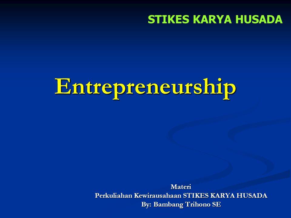 Entrepreneurship Materi Perkuliahan Kewirausahaan STIKES KARYA HUSADA By: Bambang Trihono SE STIKES KARYA HUSADA