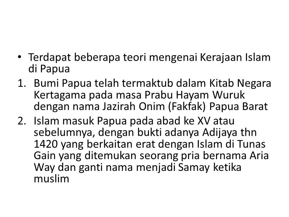 Terdapat beberapa teori mengenai Kerajaan Islam di Papua 1.Bumi Papua telah termaktub dalam Kitab Negara Kertagama pada masa Prabu Hayam Wuruk dengan