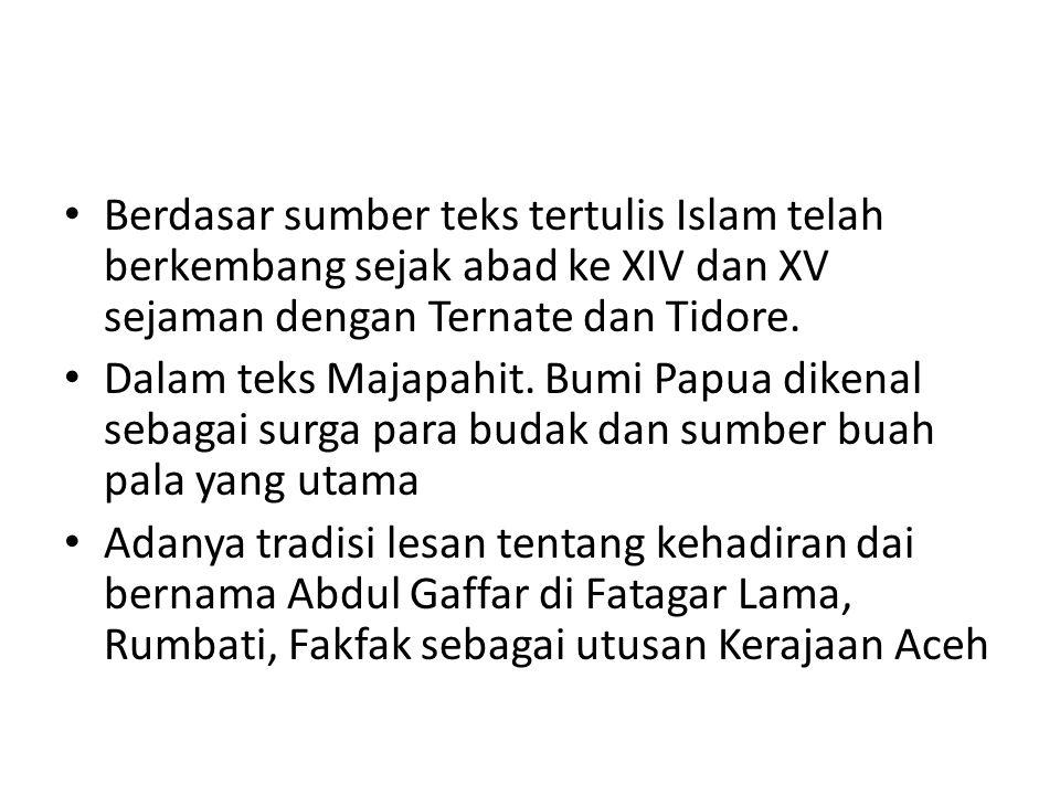 Berdasar sumber teks tertulis Islam telah berkembang sejak abad ke XIV dan XV sejaman dengan Ternate dan Tidore. Dalam teks Majapahit. Bumi Papua dike