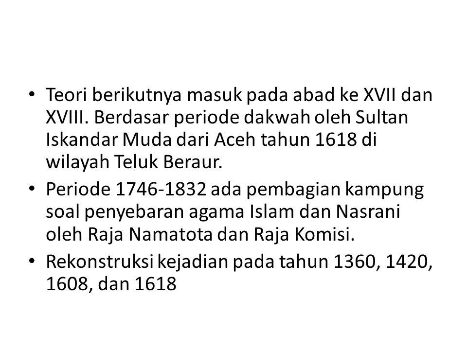 Teori berikutnya masuk pada abad ke XVII dan XVIII. Berdasar periode dakwah oleh Sultan Iskandar Muda dari Aceh tahun 1618 di wilayah Teluk Beraur. Pe