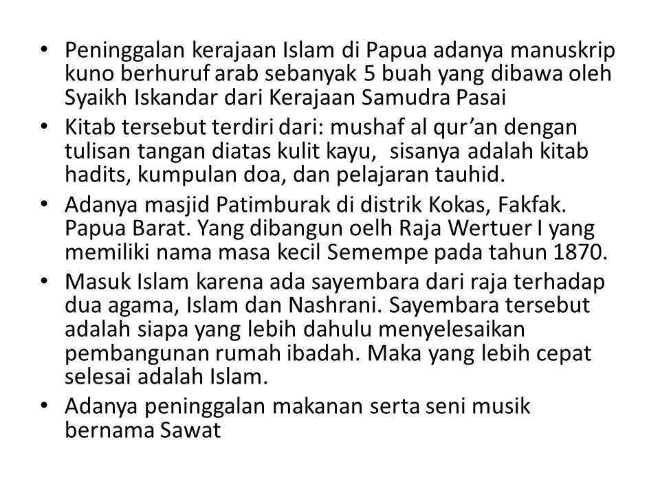 Peninggalan kerajaan Islam di Papua adanya manuskrip kuno berhuruf arab sebanyak 5 buah yang dibawa oleh Syaikh Iskandar dari Kerajaan Samudra Pasai K