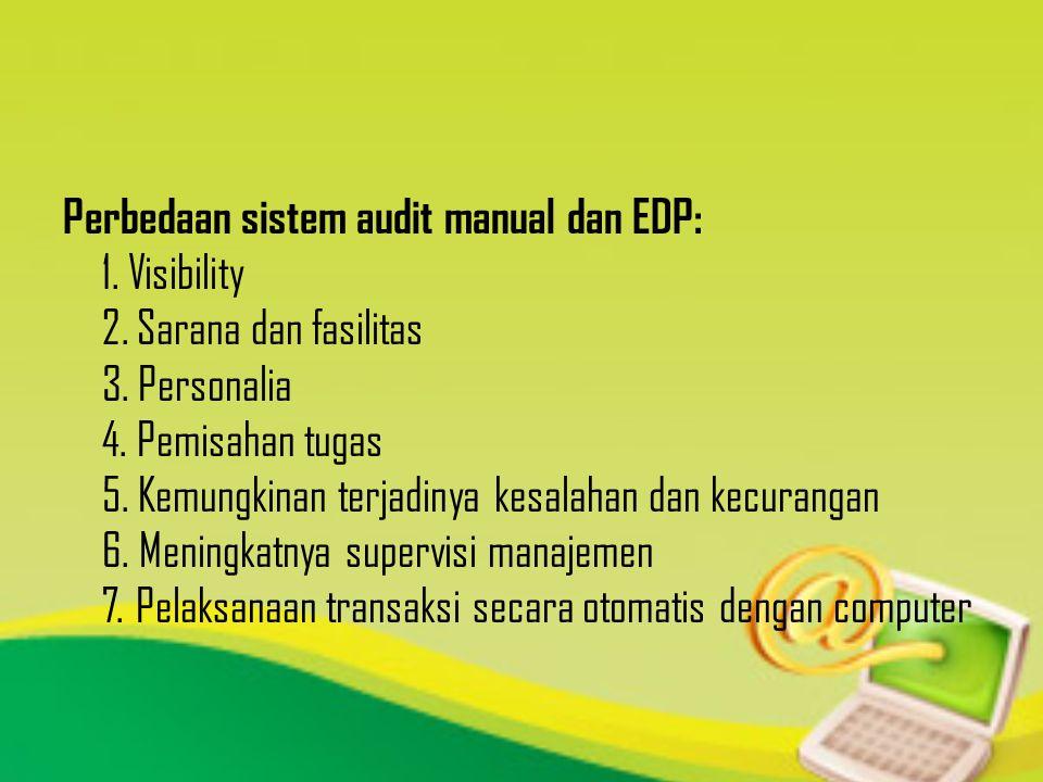 Perbedaan sistem audit manual dan EDP: 1. Visibility 2. Sarana dan fasilitas 3. Personalia 4. Pemisahan tugas 5. Kemungkinan terjadinya kesalahan dan