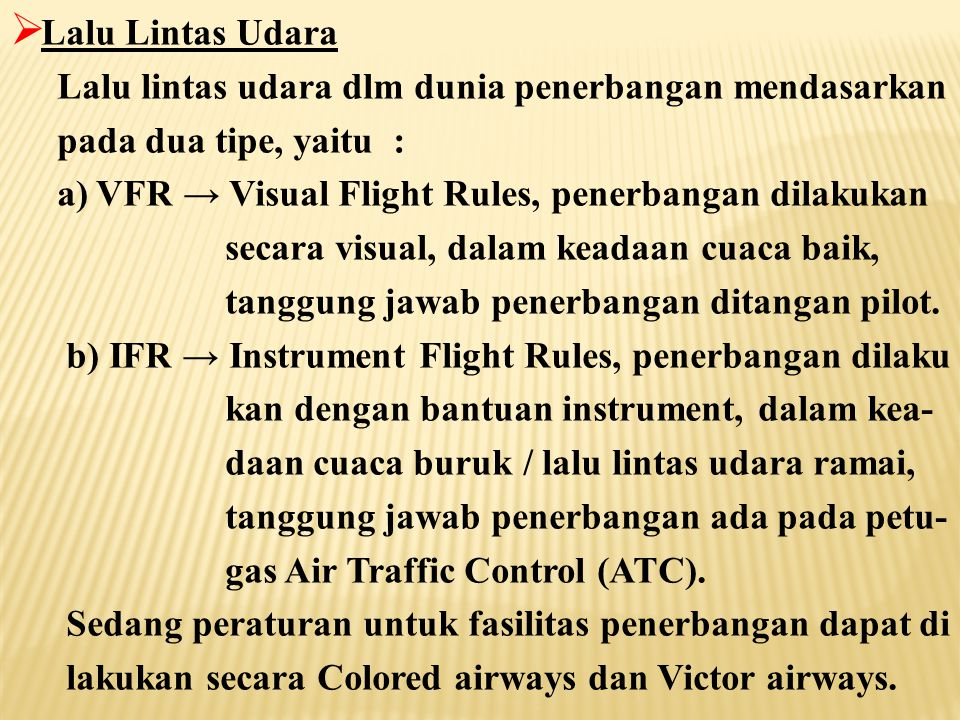  Lalu Lintas Udara Lalu lintas udara dlm dunia penerbangan mendasarkan pada dua tipe, yaitu : a) VFR → Visual Flight Rules, penerbangan dilakukan secara visual, dalam keadaan cuaca baik, tanggung jawab penerbangan ditangan pilot.