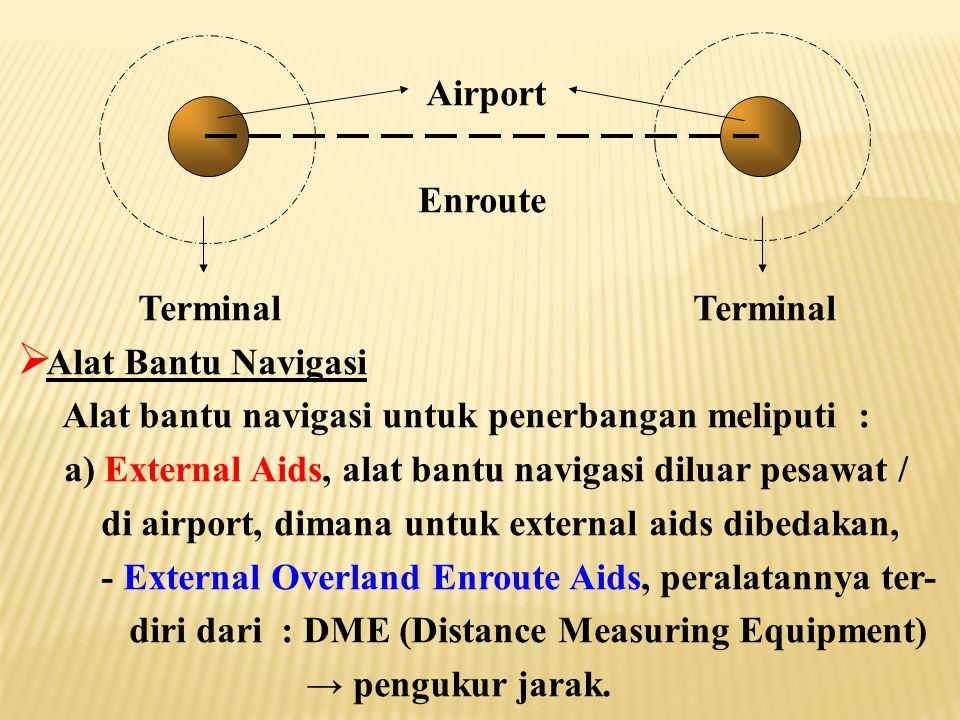 Airport Enroute Terminal Terminal  Alat Bantu Navigasi Alat bantu navigasi untuk penerbangan meliputi : a) External Aids, alat bantu navigasi diluar pesawat / di airport, dimana untuk external aids dibedakan, - External Overland Enroute Aids, peralatannya ter- diri dari : DME (Distance Measuring Equipment) → pengukur jarak.
