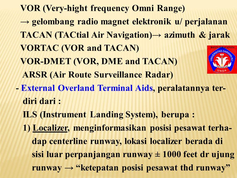 VOR (Very-hight frequency Omni Range) → gelombang radio magnet elektronik u/ perjalanan TACAN (TACtial Air Navigation)→ azimuth & jarak VORTAC (VOR and TACAN) VOR-DMET (VOR, DME and TACAN) ARSR (Air Route Surveillance Radar) - External Overland Terminal Aids, peralatannya ter- diri dari : ILS (Instrument Landing System), berupa : 1) Localizer, menginformasikan posisi pesawat terha- dap centerline runway, lokasi localizer berada di sisi luar perpanjangan runway ± 1000 feet dr ujung runway → ketepatan posisi pesawat thd runway