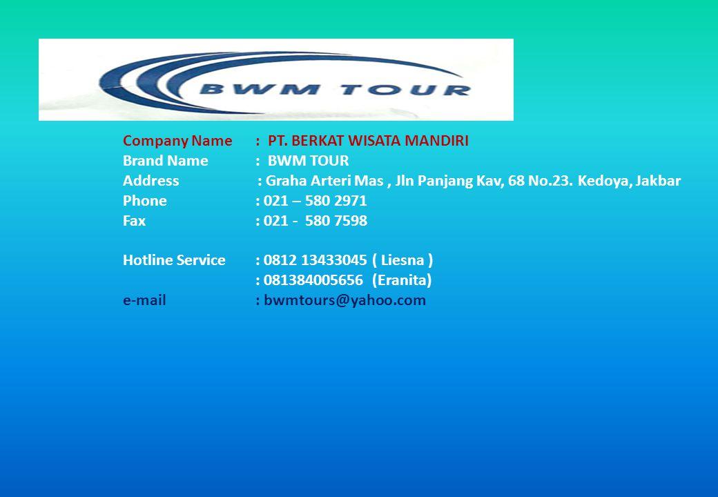 Company Name: PT. BERKAT WISATA MANDIRI Brand Name: BWM TOUR Address : Graha Arteri Mas, Jln Panjang Kav, 68 No.23. Kedoya, Jakbar Phone: 021 – 580 29