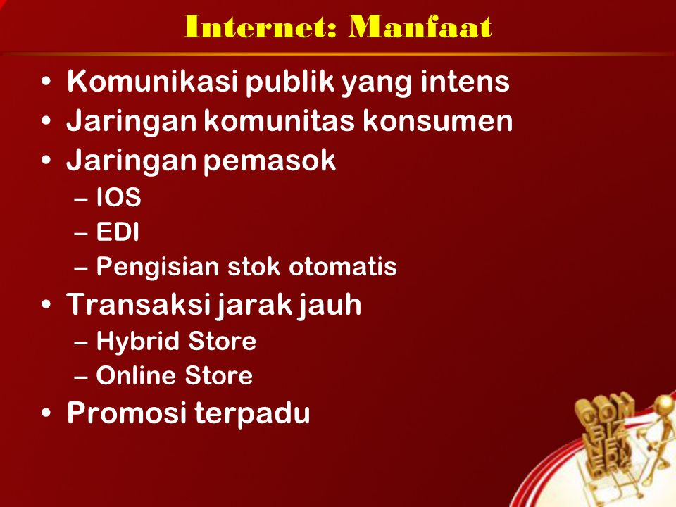 Internet: Manfaat Komunikasi publik yang intens Jaringan komunitas konsumen Jaringan pemasok –IOS –EDI –Pengisian stok otomatis Transaksi jarak jauh –Hybrid Store –Online Store Promosi terpadu