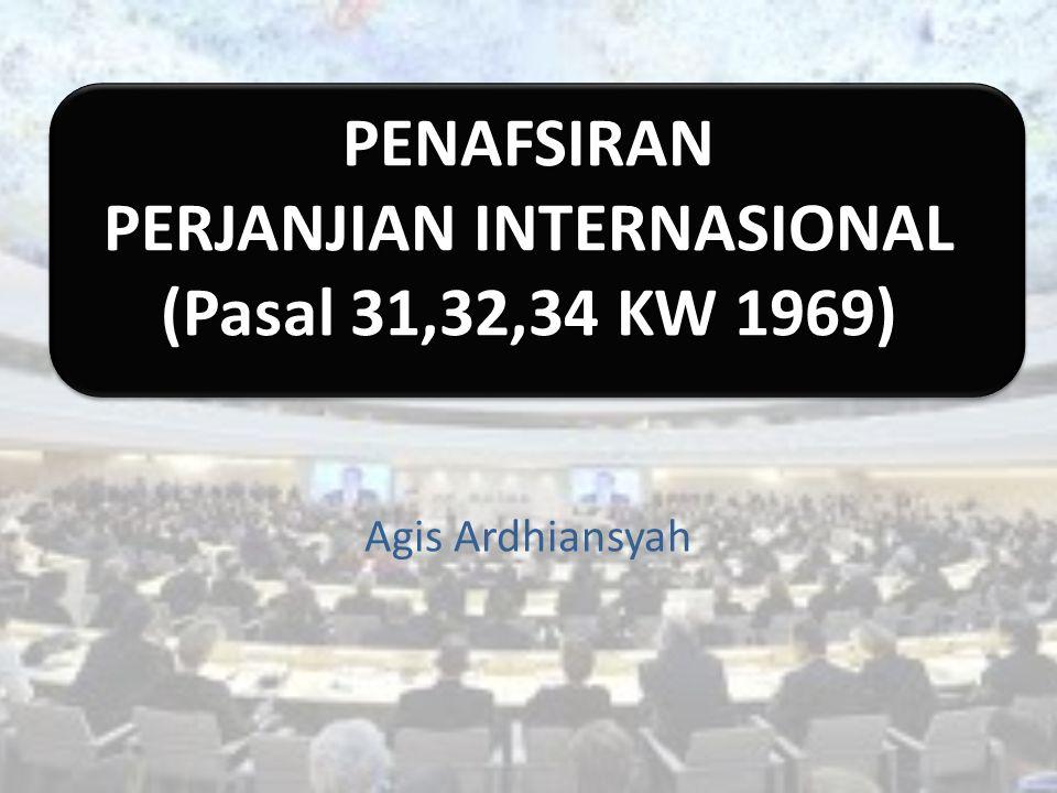 PENAFSIRAN PERJANJIAN INTERNASIONAL (Pasal 31,32,34 KW 1969) Agis Ardhiansyah