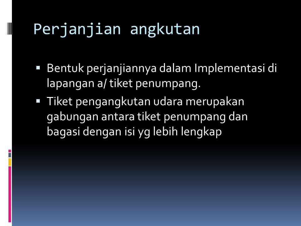Perjanjian angkutan  Bentuk perjanjiannya dalam Implementasi di lapangan a/ tiket penumpang.  Tiket pengangkutan udara merupakan gabungan antara tik