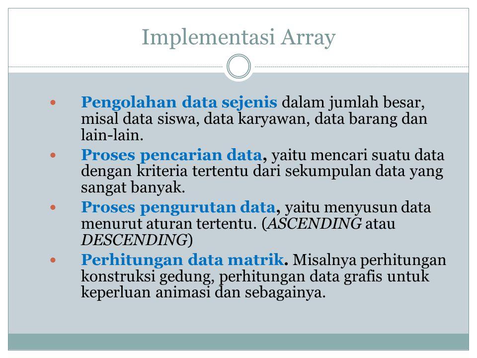 Implementasi Array Pengolahan data sejenis dalam jumlah besar, misal data siswa, data karyawan, data barang dan lain-lain. Proses pencarian data, yait