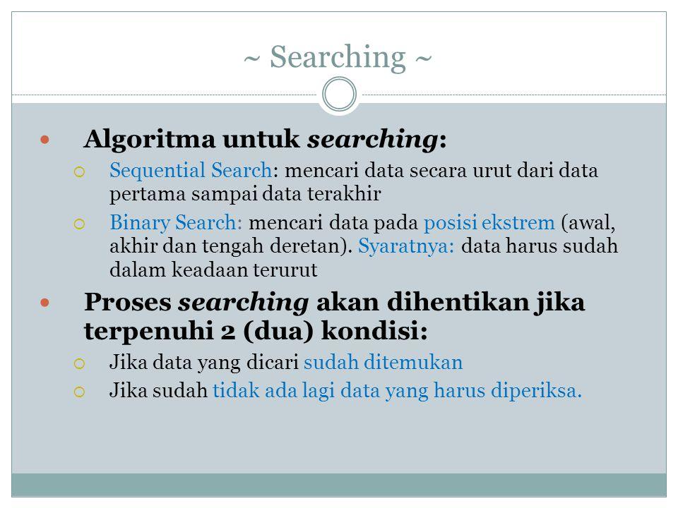 Algoritma untuk searching:  Sequential Search: mencari data secara urut dari data pertama sampai data terakhir  Binary Search: mencari data pada posisi ekstrem (awal, akhir dan tengah deretan).
