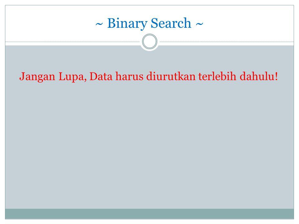 ~ Binary Search ~ Jangan Lupa, Data harus diurutkan terlebih dahulu!