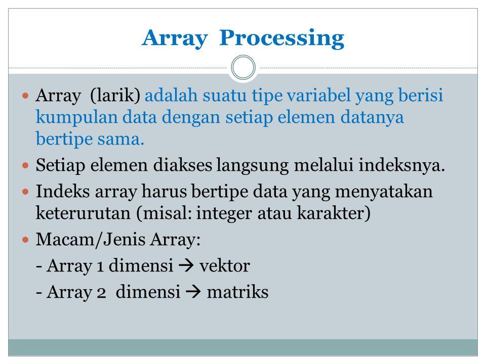 Array Processing Array (larik) adalah suatu tipe variabel yang berisi kumpulan data dengan setiap elemen datanya bertipe sama. Setiap elemen diakses l