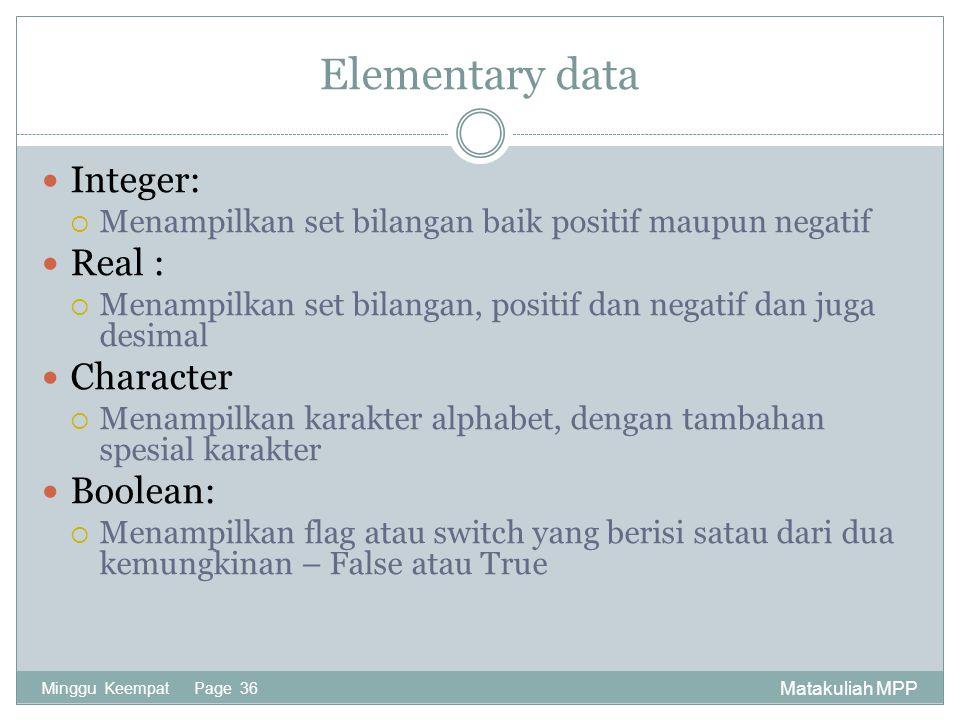 Matakuliah MPP Minggu Keempat Page 36 Elementary data Integer:  Menampilkan set bilangan baik positif maupun negatif Real :  Menampilkan set bilanga