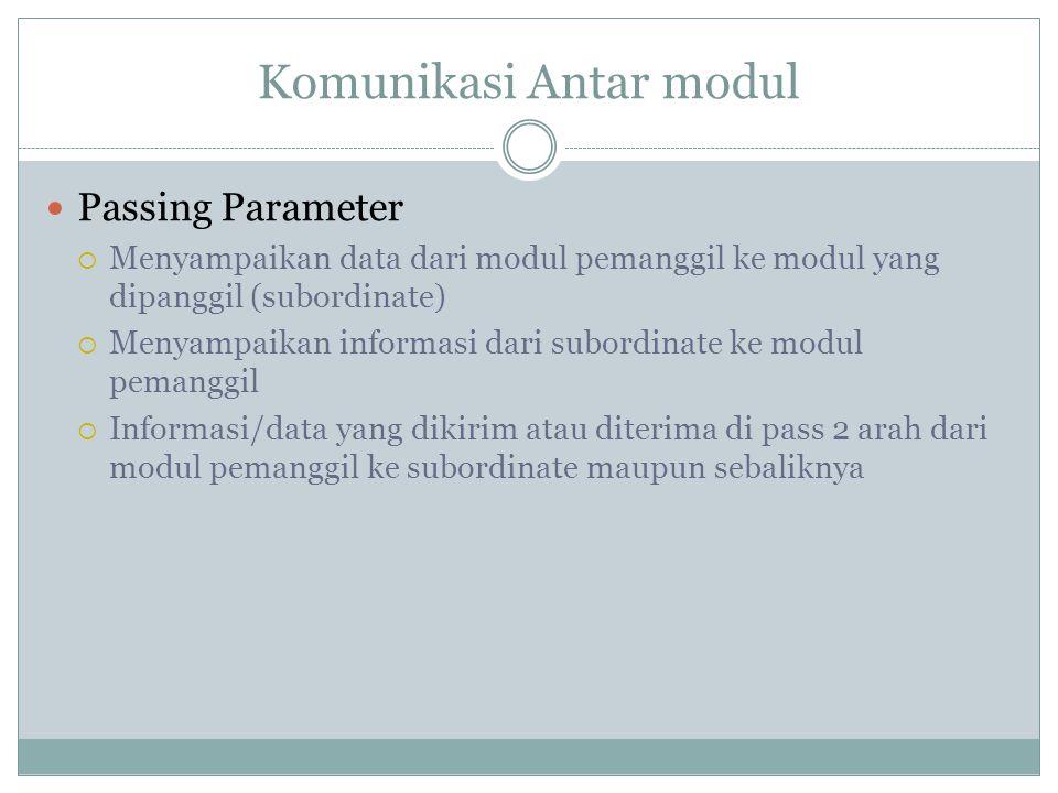 Komunikasi Antar modul Passing Parameter  Menyampaikan data dari modul pemanggil ke modul yang dipanggil (subordinate)  Menyampaikan informasi dari subordinate ke modul pemanggil  Informasi/data yang dikirim atau diterima di pass 2 arah dari modul pemanggil ke subordinate maupun sebaliknya