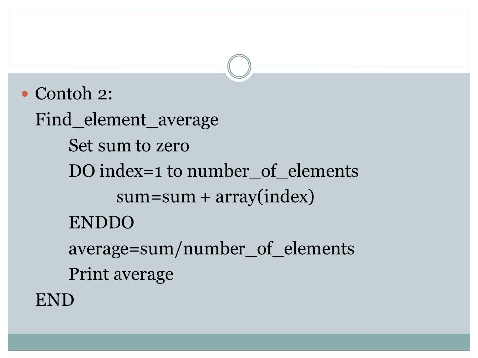 Contoh 3: Find_largest_element Set largerst_element to array(1) DO index=2 to number_of_elements IF array(index) > largest_element THE N largest_element=array(index) ENDIF sum=sum + array(index) ENDDO Print largest_element END