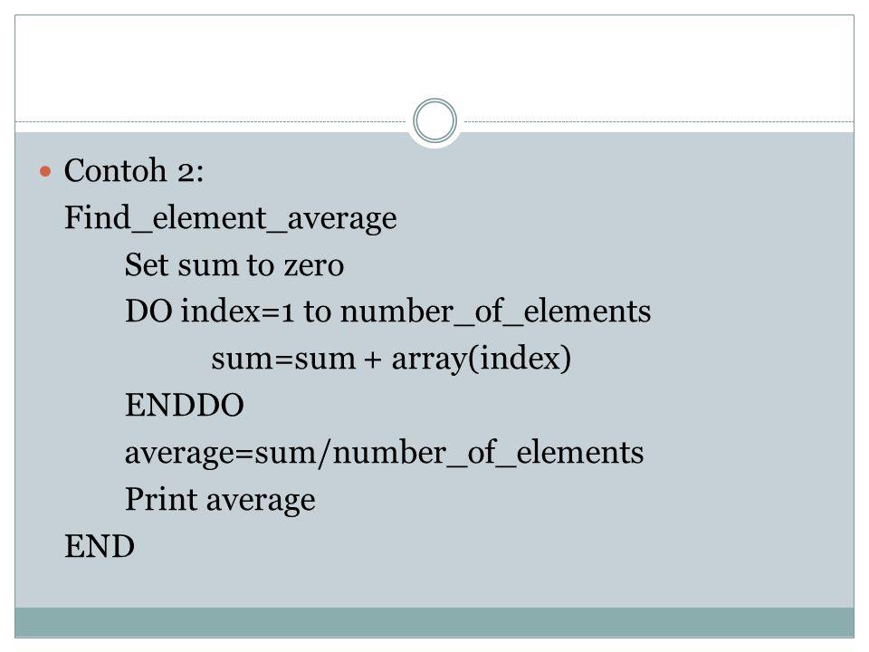 Contoh 2: Find_element_average Set sum to zero DO index=1 to number_of_elements sum=sum + array(index) ENDDO average=sum/number_of_elements Print average END