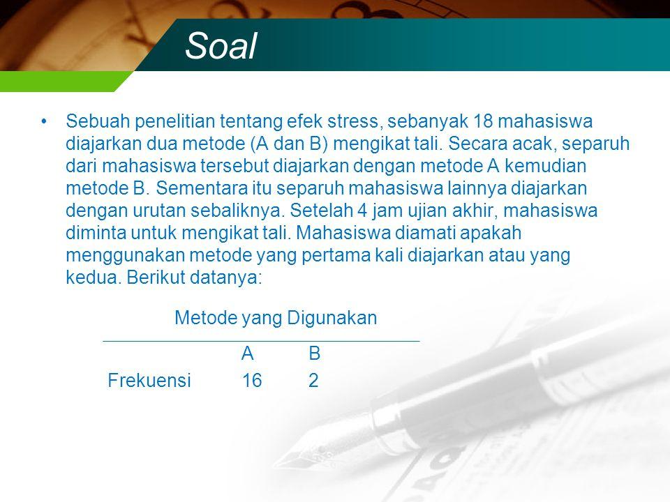 Soal Sebuah penelitian tentang efek stress, sebanyak 18 mahasiswa diajarkan dua metode (A dan B) mengikat tali. Secara acak, separuh dari mahasiswa te