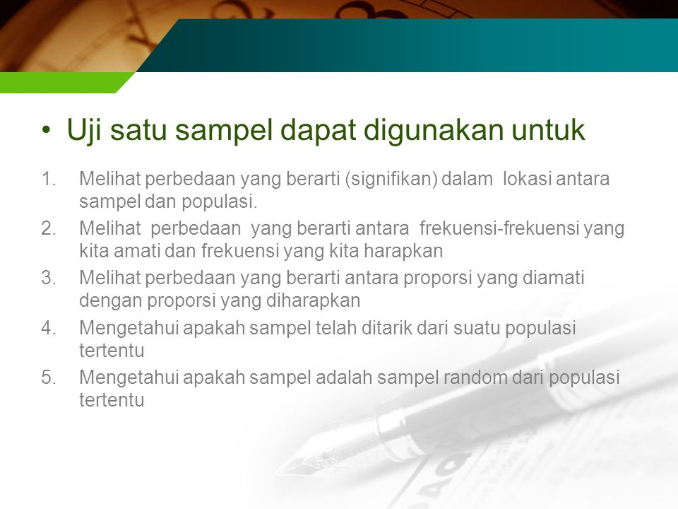 Uji satu sampel dapat digunakan untuk 1.Melihat perbedaan yang berarti (signifikan) dalam lokasi antara sampel dan populasi. 2.Melihat perbedaan yang