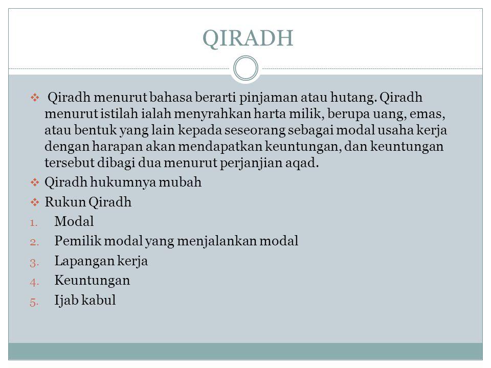 QIRADH  Qiradh menurut bahasa berarti pinjaman atau hutang. Qiradh menurut istilah ialah menyrahkan harta milik, berupa uang, emas, atau bentuk yang