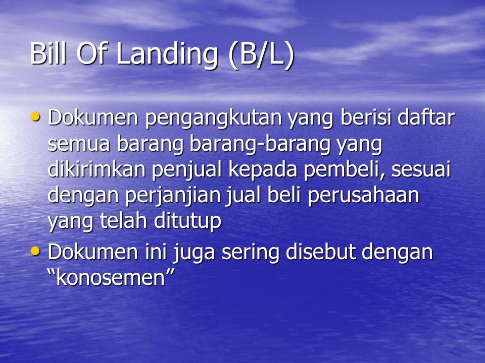Bill Of Landing (B/L) Dokumen pengangkutan yang berisi daftar semua barang barang-barang yang dikirimkan penjual kepada pembeli, sesuai dengan perjanj