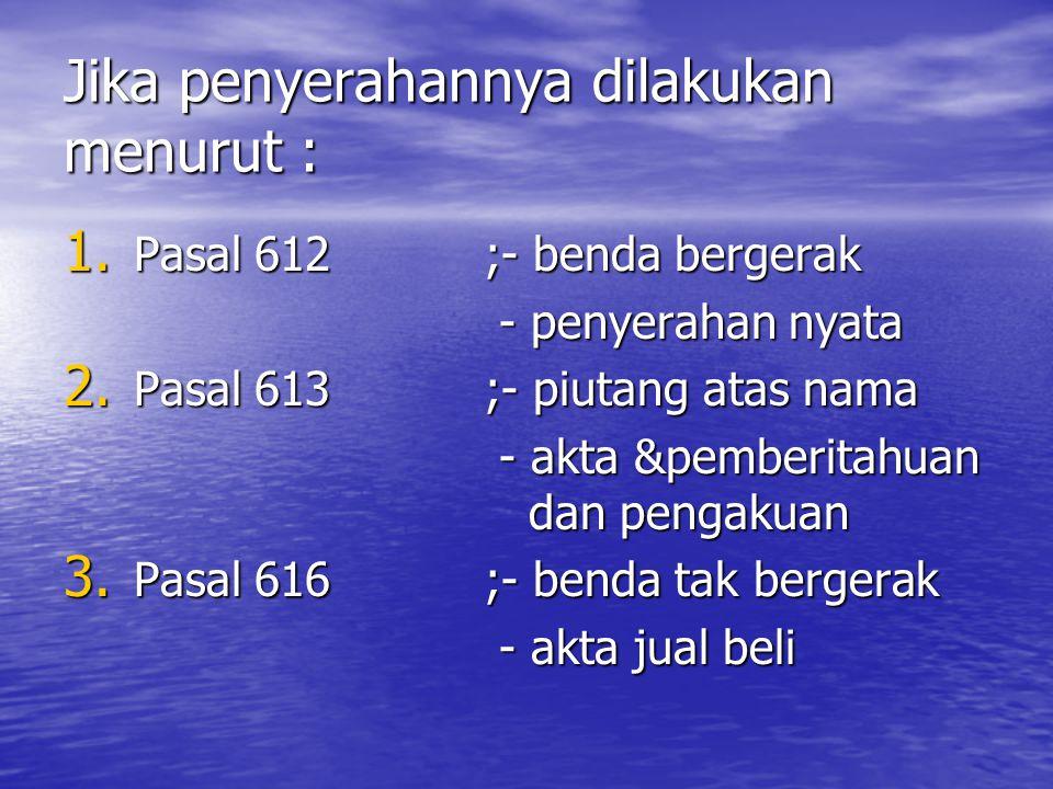 Jika penyerahannya dilakukan menurut : 1. Pasal 612;- benda bergerak - penyerahan nyata - penyerahan nyata 2. Pasal 613;- piutang atas nama - akta &pe