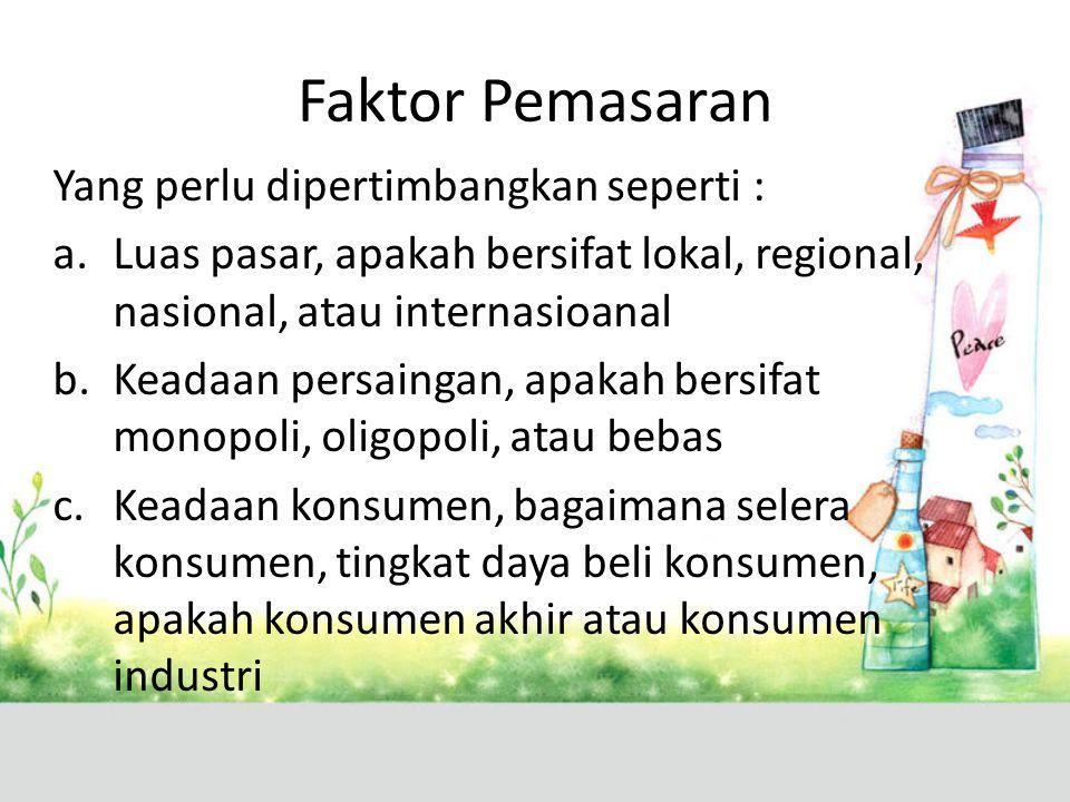 Faktor Pemasaran Yang perlu dipertimbangkan seperti : a.Luas pasar, apakah bersifat lokal, regional, nasional, atau internasioanal b.Keadaan persaingan, apakah bersifat monopoli, oligopoli, atau bebas c.Keadaan konsumen, bagaimana selera konsumen, tingkat daya beli konsumen, apakah konsumen akhir atau konsumen industri