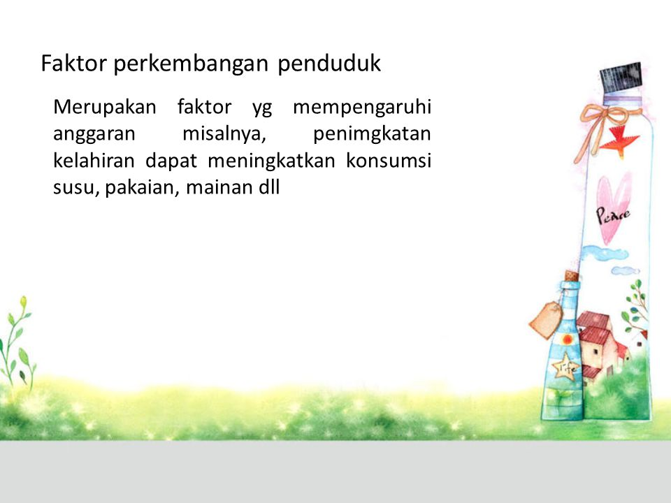 Faktor perkembangan penduduk Merupakan faktor yg mempengaruhi anggaran misalnya, penimgkatan kelahiran dapat meningkatkan konsumsi susu, pakaian, main