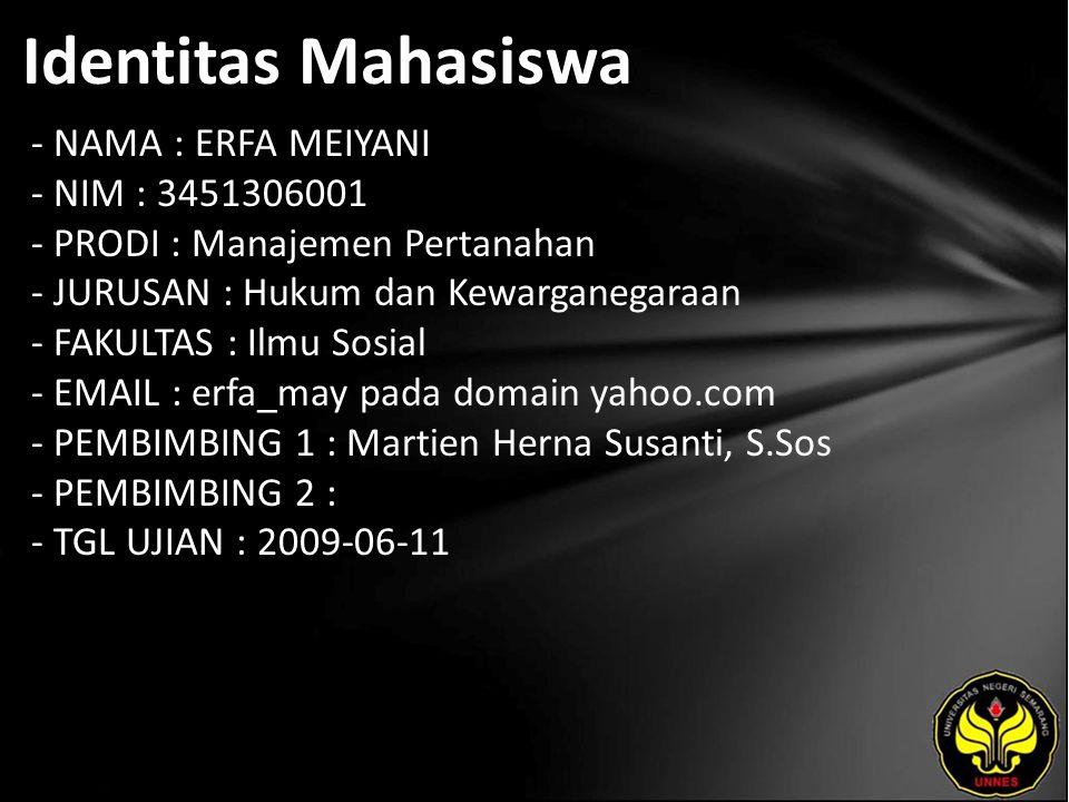 Identitas Mahasiswa - NAMA : ERFA MEIYANI - NIM : 3451306001 - PRODI : Manajemen Pertanahan - JURUSAN : Hukum dan Kewarganegaraan - FAKULTAS : Ilmu Sosial - EMAIL : erfa_may pada domain yahoo.com - PEMBIMBING 1 : Martien Herna Susanti, S.Sos - PEMBIMBING 2 : - TGL UJIAN : 2009-06-11