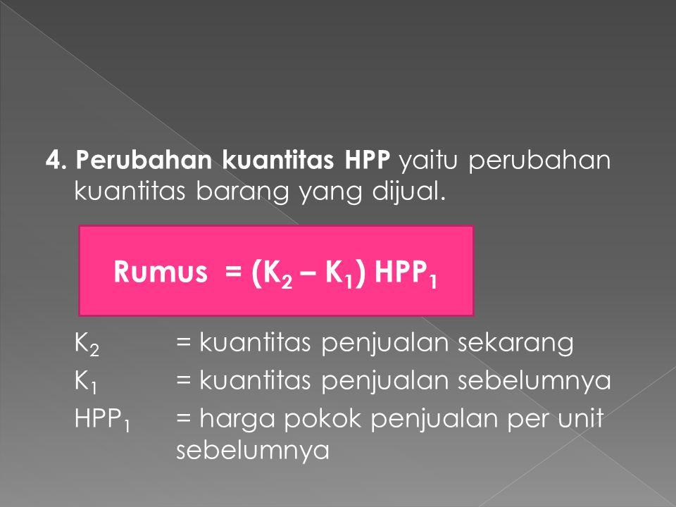 4. Perubahan kuantitas HPP yaitu perubahan kuantitas barang yang dijual. K 2 = kuantitas penjualan sekarang K 1 = kuantitas penjualan sebelumnya HPP 1