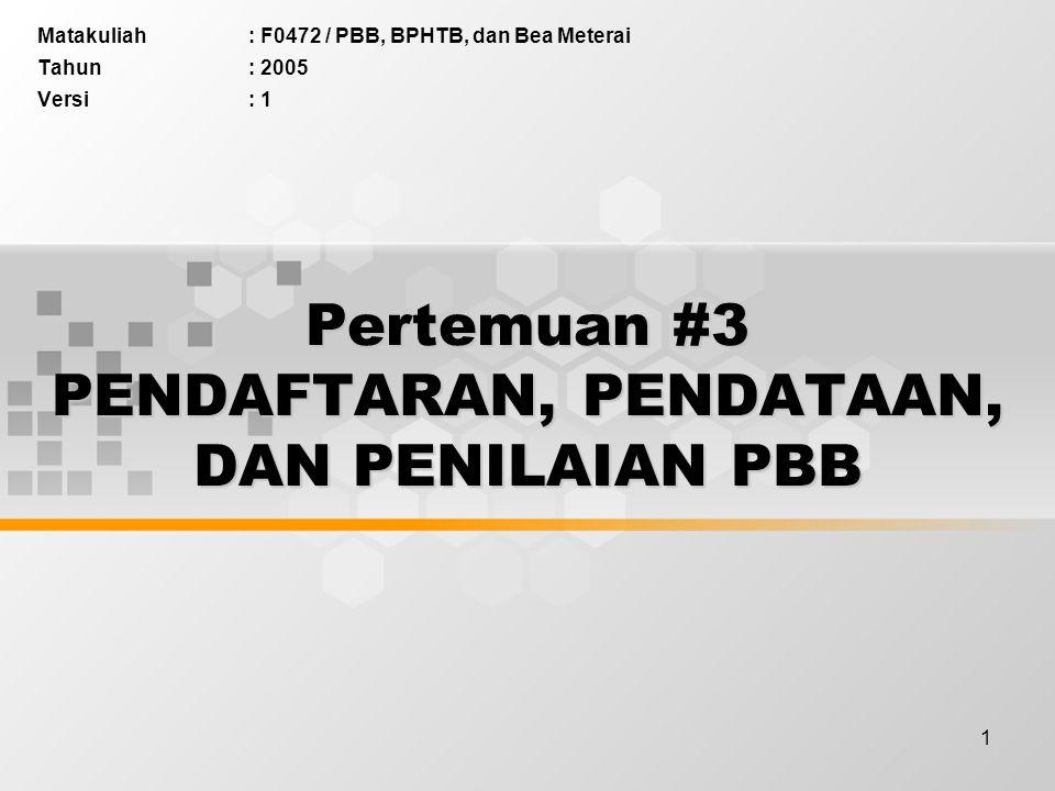 1 Pertemuan #3 PENDAFTARAN, PENDATAAN, DAN PENILAIAN PBB Matakuliah: F0472 / PBB, BPHTB, dan Bea Meterai Tahun: 2005 Versi: 1
