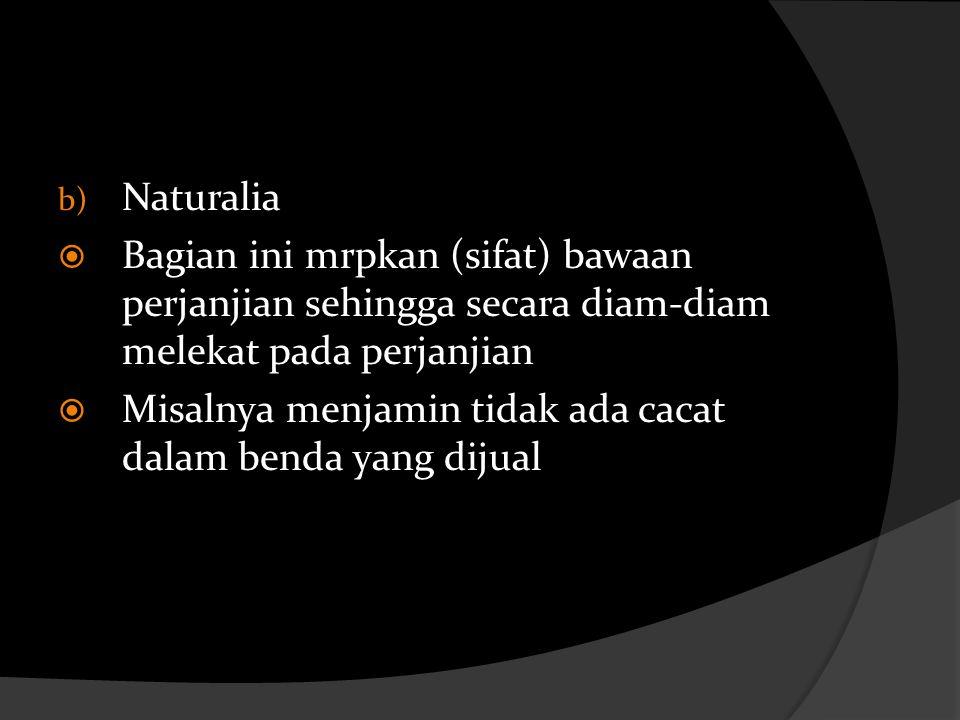 b) Naturalia  Bagian ini mrpkan (sifat) bawaan perjanjian sehingga secara diam-diam melekat pada perjanjian  Misalnya menjamin tidak ada cacat dalam