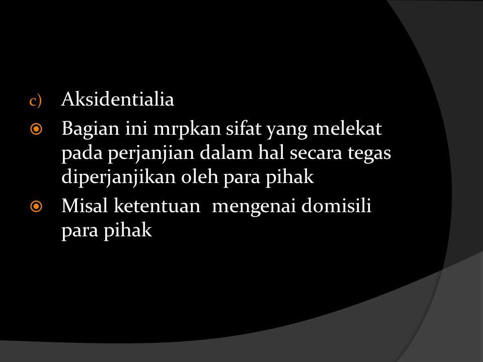 c) Aksidentialia  Bagian ini mrpkan sifat yang melekat pada perjanjian dalam hal secara tegas diperjanjikan oleh para pihak  Misal ketentuan mengena